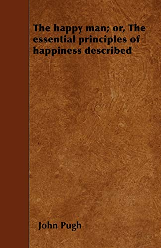The Happy Man; or, The Essential Principles of Happiness Described by John Pugh