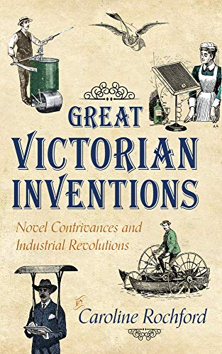 Great Victorian Inventions: Novel Contrivances and Industrial Revolutions by Caroline Rochford
