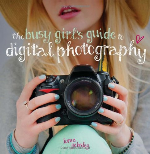 The Busy Girl's Guide to Digital Photography: A Really Useful Introduction to Taking Great Photos by Lorna Yabsley