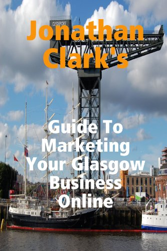 Jonathan Clark's Guide To Marketing Your Glasgow Business Online by Jonathan Clark