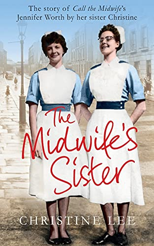 The Midwife's Sister: The Story of Call the Midwife's Jennifer Worth by Her Sister Christine by Christine Lee