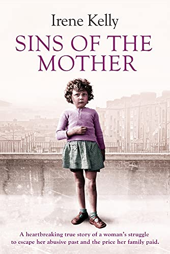 Sins of the Mother: A Heartbreaking True Story of a Woman's Struggle to Escape Her Past and the Price Her Family Paid by Irene Kelly