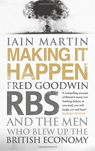 Making it Happen: Fred Goodwin, RBS and the Men Who Blew Up the British Economy by Iain Martin
