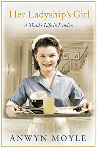 Her Ladyship's Girl: A Maid's Life in London by Anwyn Moyle