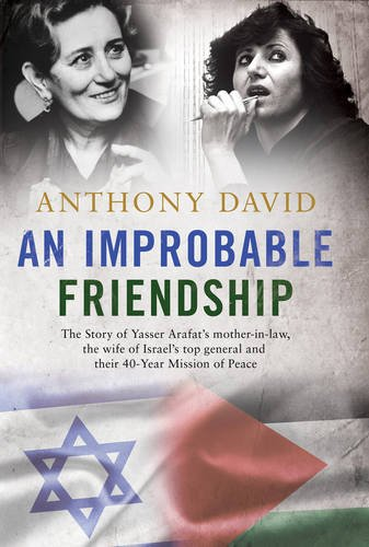 An Improbable Friendship: The Story of Yasser Arafat's Mother-in-Law, the Wife of Israel's Top General and Their 40-Year Mission of Peace by Anthony David