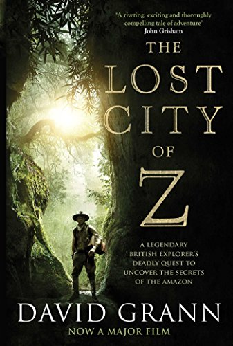 The Lost City of Z: A Legendary British Explorer's Deadly Quest to Uncover the Secrets of the Amazon by David Grann
