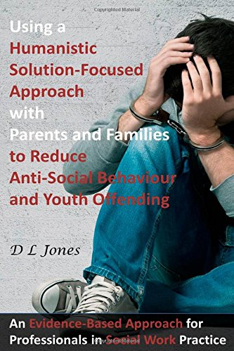 Using a Humanistic Solution Focused Approach with Parents and Families to Reduce Anti-Social Behaviour and Youth Offending: An Evidence-Based Approach for Professionals in Social Work Practice by DL Jones