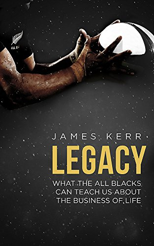 Legacy - 15 Lessons in Leadership: What the All Blacks Can Teach Us About the Business of Life by James Kerr