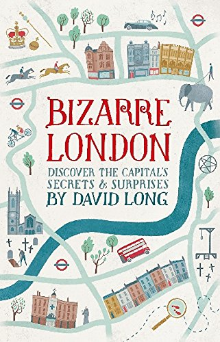 Bizarre London: Discover the Capital's Secrets & Surprises by David Long