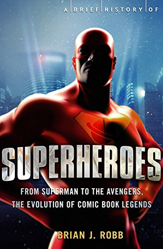 A Brief History of Superheroes: From Superman to the Avengers, the Evolution of Comic Book Legends by Brian J. Robb
