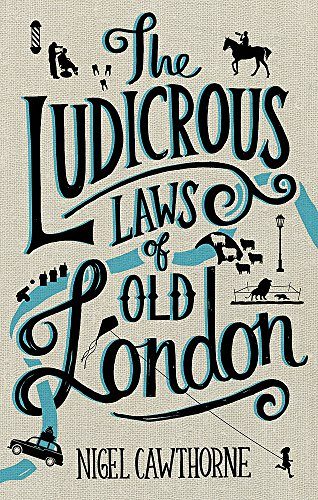 The Ludicrous Laws of Old London by Nigel Cawthorne