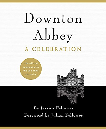 Downton Abbey - A Celebration: The Official Companion to All Six Series by Jessica Fellowes