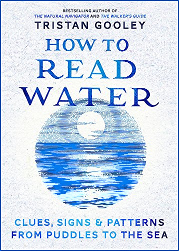 How to Read Water: Clues, Signs & Patterns from Puddles to the Sea by Tristan Gooley