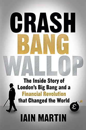 Crash Bang Wallop: The Inside Story of London's Big Bang and a Financial Revolution That Changed the World by Iain Martin