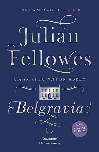 Julian Fellowes's Belgravia: A Tale of Secrets and Scandal Set in 1840s London from the Creator of Downton Abbey by Julian Fellowes