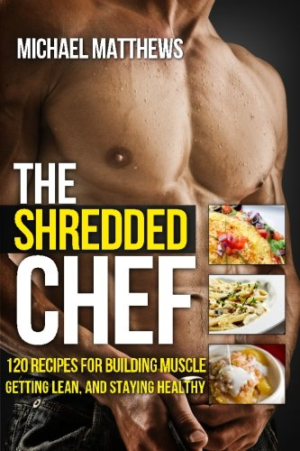 The Shredded Chef: 115 Recipes for Building Muscle, Getting Lean, and Staying Healthy by Michael Matthews