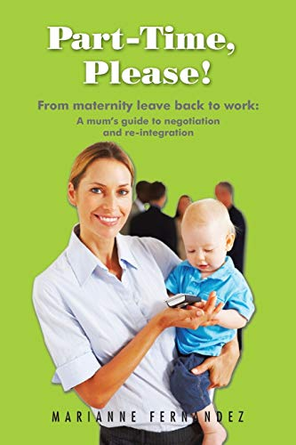 Part -Time, Please!: From Maternity Leave Back to Work: A Mum's Guide to Negotiation and Re-Integration by Marianne Fernandez
