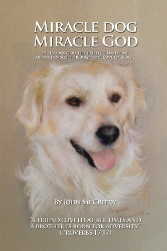Miracle Dog Miracle God: What God the Father Taught Me about Himself Through the Love of a Dog by John McCreedy