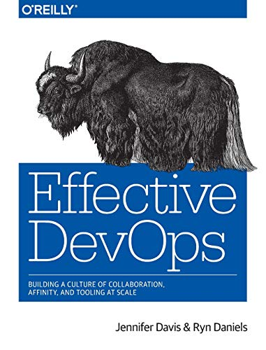 Effective DevOps: Building a Culture of Collaboration, Affinity, and Tooling at Scale by Jennifer Davis