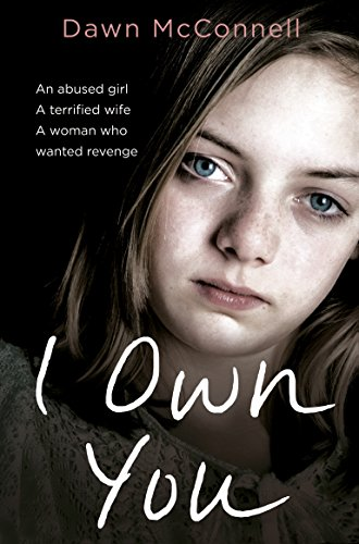 I Own You: An Abused Girl, a Terrified Wife, a Woman Who Wanted Revenge by Dawn McConnell
