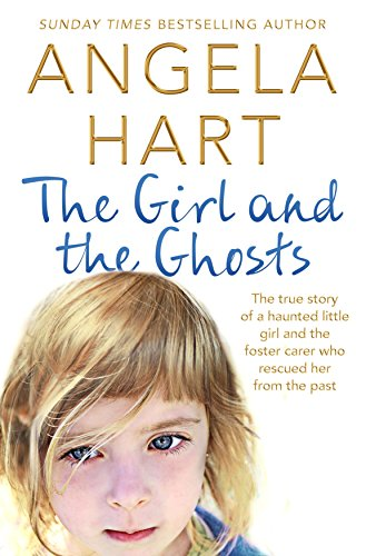 The Girl and the Ghosts: The True Story of a Haunted Little Girl and the Foster Carer Who Rescued Her from the Past by Angela Hart