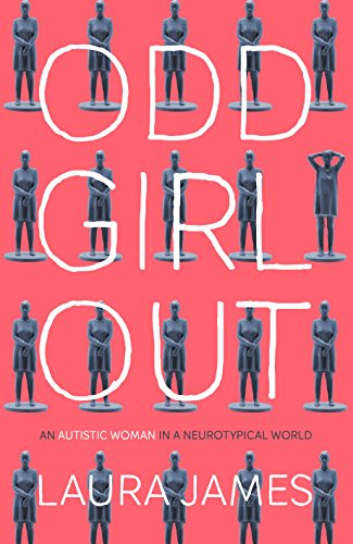 Odd Girl Out: An Autistic Woman in a Neurotypical World by Laura James