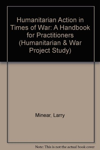 Humanitarian Action in Times of War: A Handbook for Practitioners by Larry Minear
