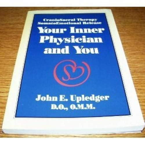 Your Inner Physician and You: Craniosacral Therapy, Somato Emotional Release by John E. Upledger