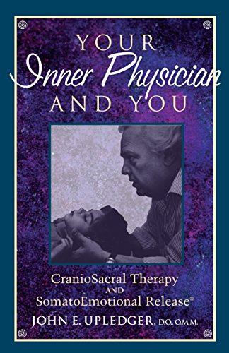 Your Inner Physician and You: Craniosacral Therapy and Somato Emotional Release by John E. Upledger