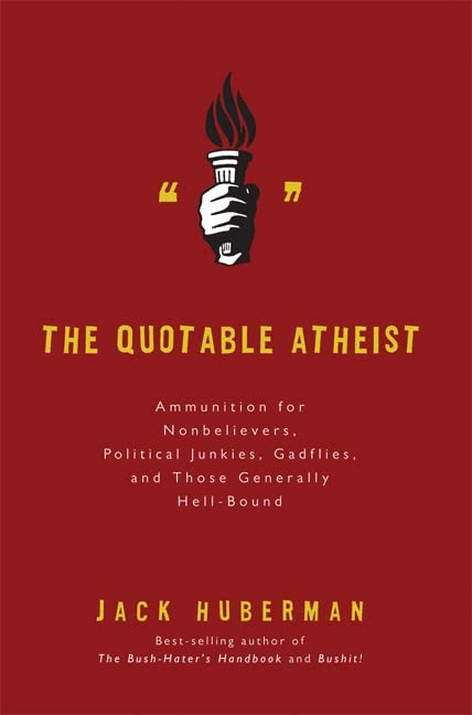 The Quotable Atheist: Ammunition for Nonbelievers, Political Junkies, Gadflies and Those Generally Hell-bound by Jack Huberman