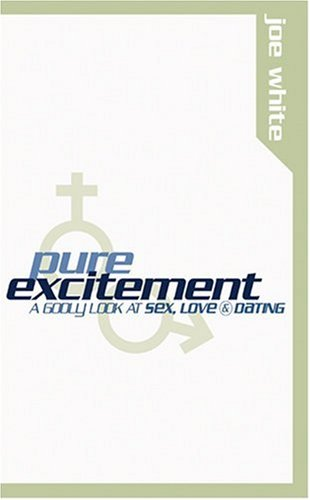 Pure Excitement: a Radical, Righteous Approach to Sex, Love and Dating by Joe White