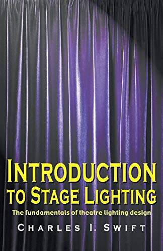 Introduction to Stage Lighting: The Fundamentals of Theatre Lighting Design by Charles I. Swift