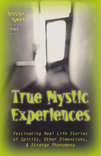True Mystic Experiences: Fascinating Real Life Stories of Spirits, Other Dimensions and Strange Phenomena by Jennifer Spees