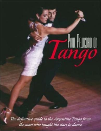 Paul Pellicoro on Tango: The Definitive Guide to Argentine Tango by Paul Pellicoro
