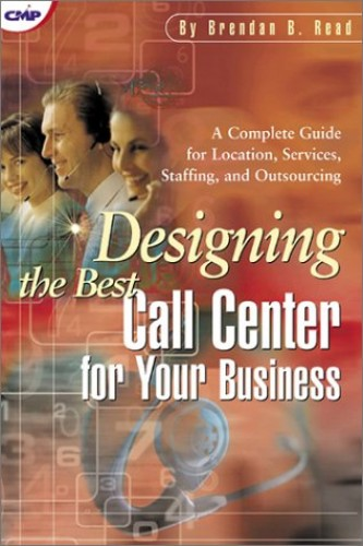 Designing the Best Call Center for Your Business: A Complete Guide for Location, Services, Staffing and Outsourcing by Brendan B. Read