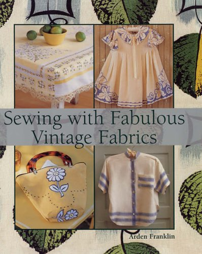 Sewing with Fabulous Vintage Fabrics by Arden Franklin