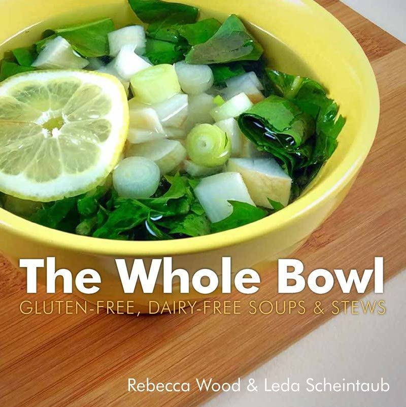 The Whole Bowl: Gluten-Free, Dairy-Free Soups & Stews by Rebecca Wood