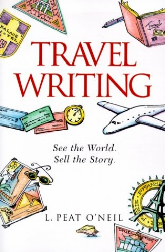 Travel Writing: A Guide to Research, Writing and Selling by L.Peat O'Neil