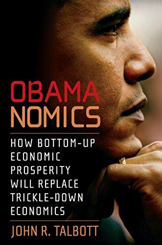 Obamanomics: How Bottom-Up Economic Prosperity Will Replace Trickle-Down Economics by John R. Talbott