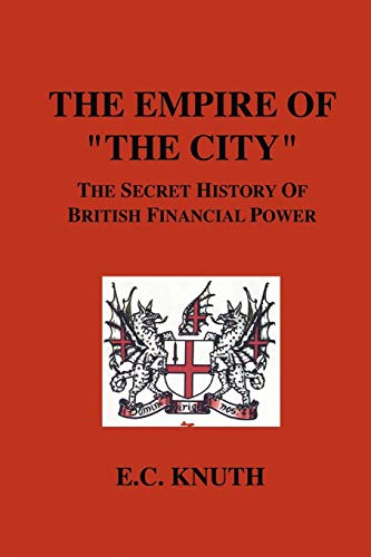 """The Empire of """"The City"""": The Secret History of British Financial Power by E., C. Knuth"""