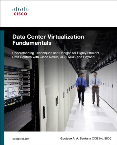 Data Center Virtualization Fundamentals: Understanding Techniques and Designs for Highly Efficient Data Centers with Cisco Nexus, UCS, MDS, and Beyond by Gustavo Santana