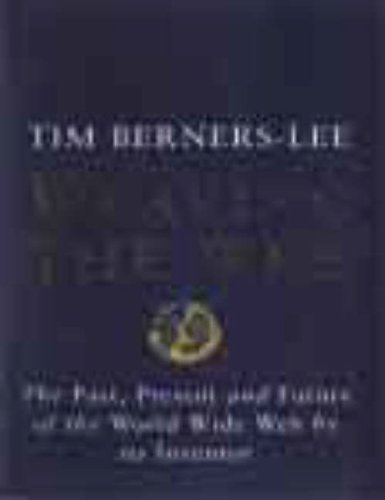 Weaving the Web: Origins and Future of the World Wide Web by Tim Berners-Lee