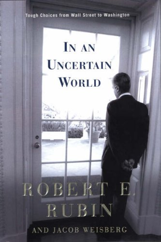 Dealing with an Uncertain World: Tough Chpices from Wall Street to Washington by Robert Rubin