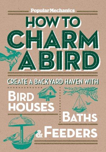 """Popular Mechanics"" How to Charm a Bird: Create a Backyard Haven with Bird Houses, Baths, and Feeders by Popular Mechanics"