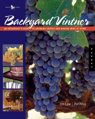 The Backyard Vintner: The Wine Enthusiast's Guide to Growing Grapes and Making Wine at Home by Jim Law