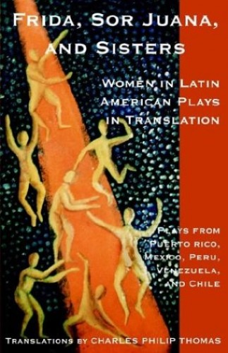 Frida, Sor Juana, and Sisters / Women in Latin American Plays in Translation by Charles Philip Thomas