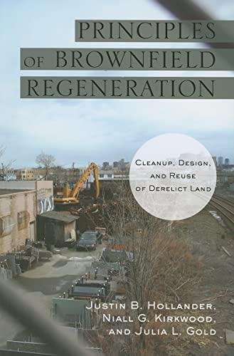 Principles of Brownfield Regeneration: Cleanup, Design, and Reuse of Derelict Land by Justin B. Hollander