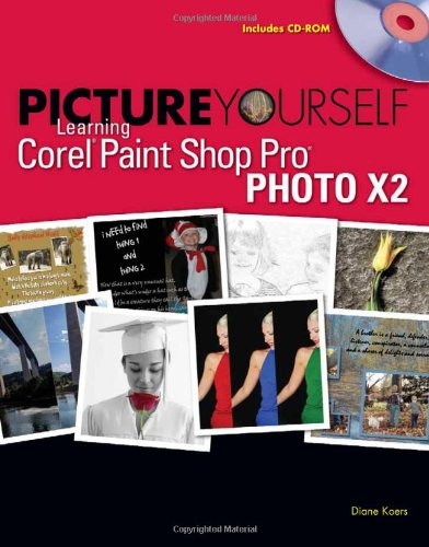 Picture Yourself Learning Corel Paint Shop Pro X2 by Diane Koers