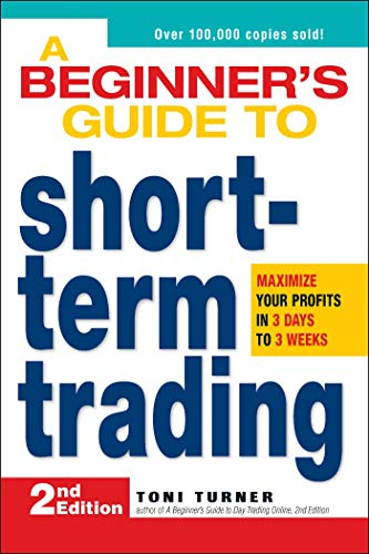 A Beginner's Guide to Short-Term Trading: Maximize Your Profits in 3 Days to 3 Weeks by Toni Turner