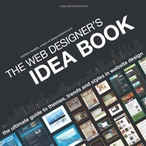 The Web Designer's Idea Book: The Ultimate Guide to Themes, Trends and Styles in Website Design by Patrick McNeil